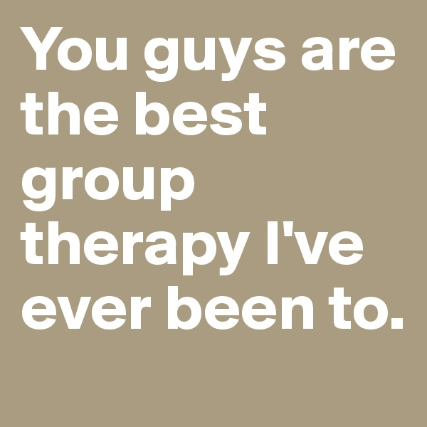 You guys are the best group therapy I've ever been to.
