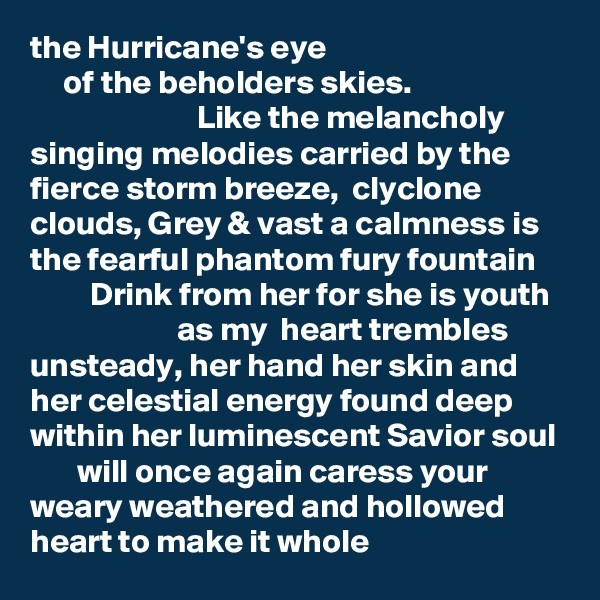 the Hurricane's eye      of the beholders skies.                               Like the melancholy  singing melodies carried by the fierce storm breeze,  clyclone clouds, Grey & vast a calmness is the fearful phantom fury fountain          Drink from her for she is youth                       as my  heart trembles unsteady, her hand her skin and her celestial energy found deep within her luminescent Savior soul         will once again caress your weary weathered and hollowed heart to make it whole