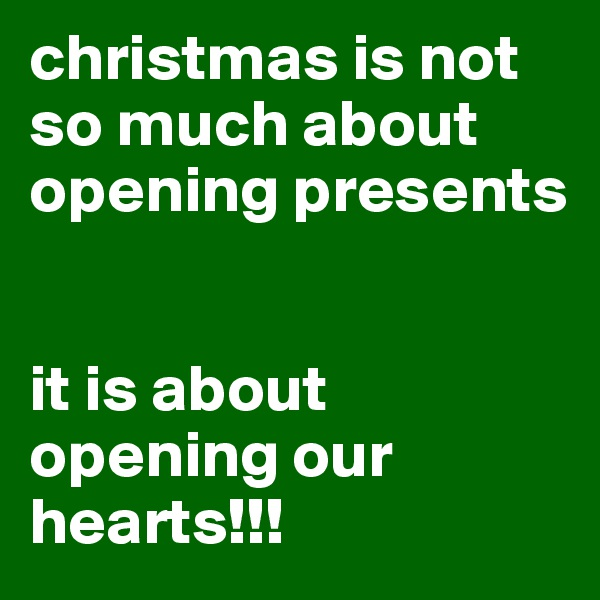 christmas is not so much about opening presents   it is about opening our hearts!!!