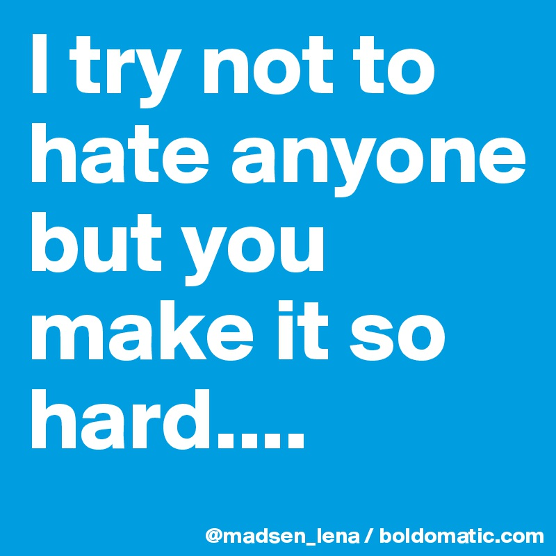 I try not to hate anyone  but you make it so hard....