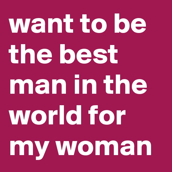 want to be the best man in the world for my woman