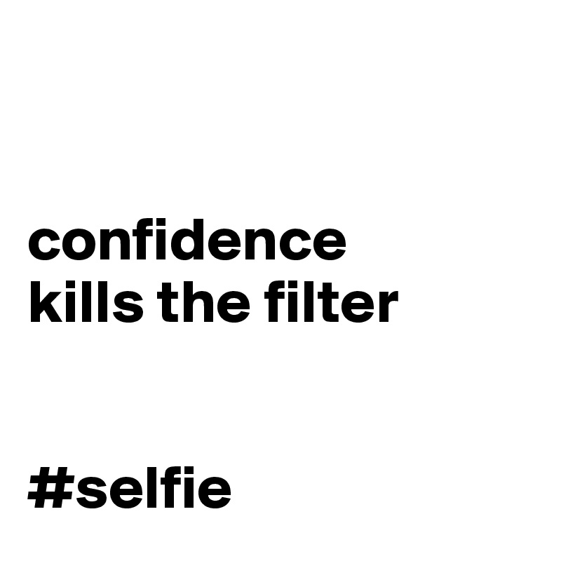 confidence  kills the filter   #selfie