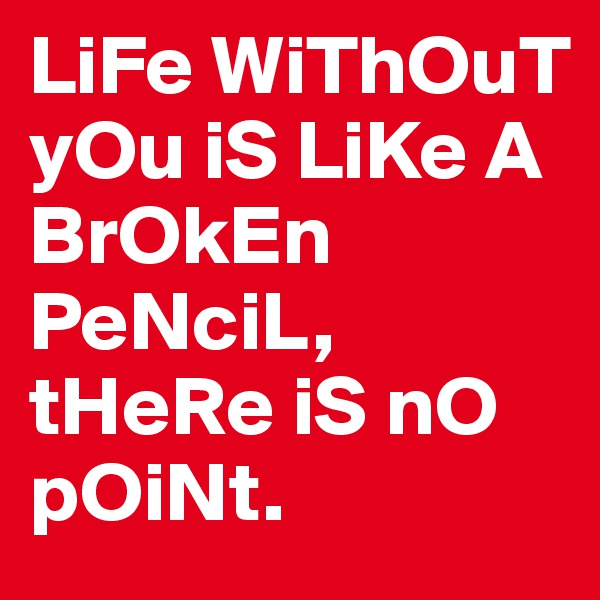 LiFe WiThOuT yOu iS LiKe A BrOkEn PeNciL, tHeRe iS nO pOiNt.