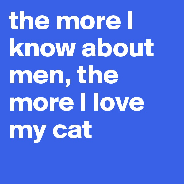 the more I know about men, the more I love my cat