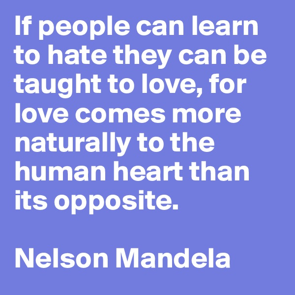 If people can learn to hate they can be taught to love, for love comes more naturally to the human heart than its opposite.   Nelson Mandela