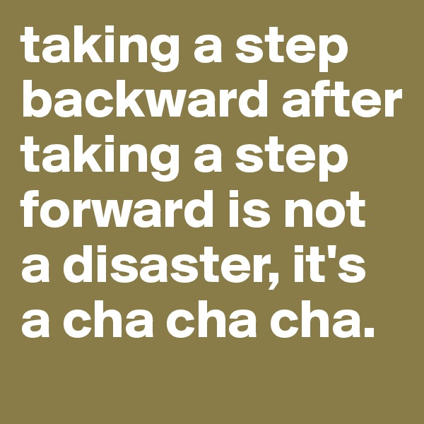 taking a step backward after taking a step forward is not a disaster, it's a cha cha cha.