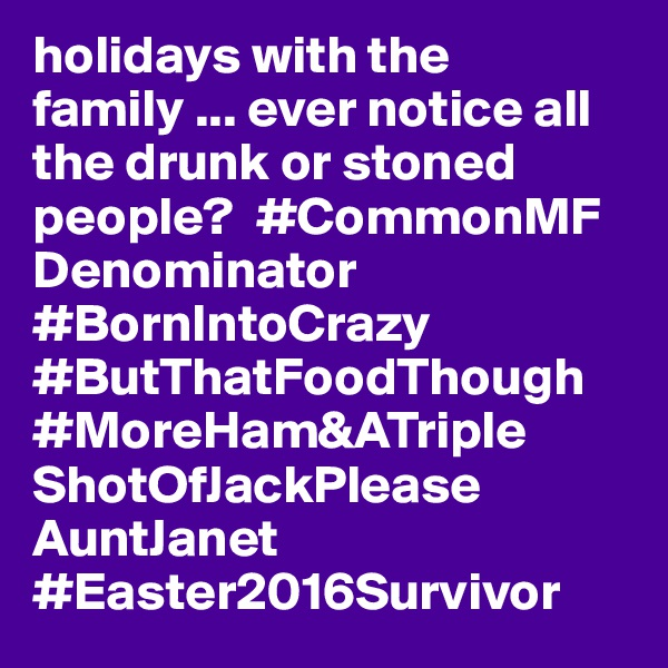 holidays with the family ... ever notice all the drunk or stoned people?  #CommonMF Denominator  #BornIntoCrazy #ButThatFoodThough #MoreHam&ATriple ShotOfJackPlease AuntJanet #Easter2016Survivor