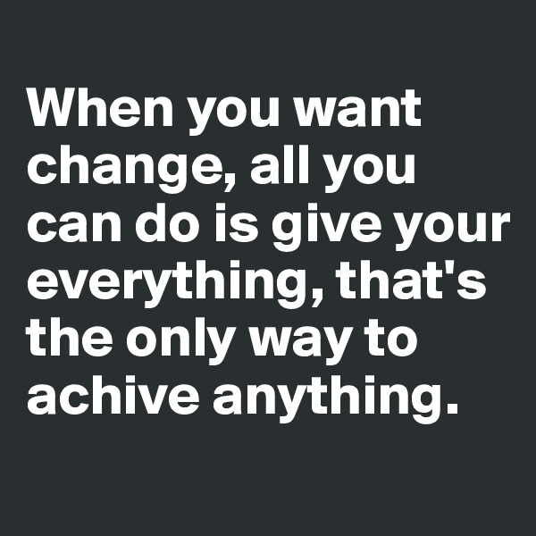 When you want change, all you can do is give your everything, that's the only way to achive anything.