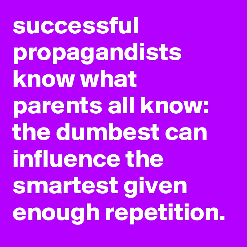 successful propagandists know what parents all know: the dumbest can influence the smartest given enough repetition.
