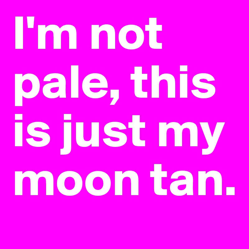 I'm not pale, this is just my moon tan.