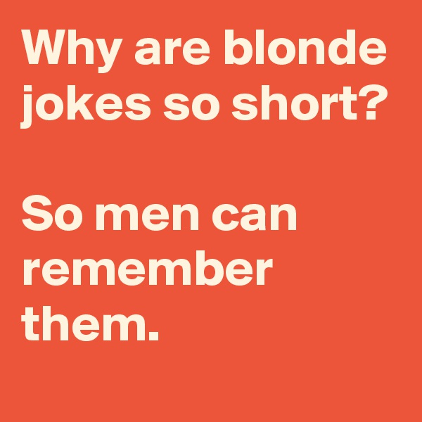 Why are blonde jokes so short?  So men can remember them.