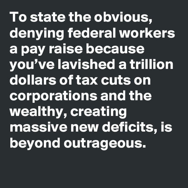 To state the obvious, denying federal workers a pay raise because you've lavished a trillion dollars of tax cuts on corporations and the wealthy, creating massive new deficits, is beyond outrageous.