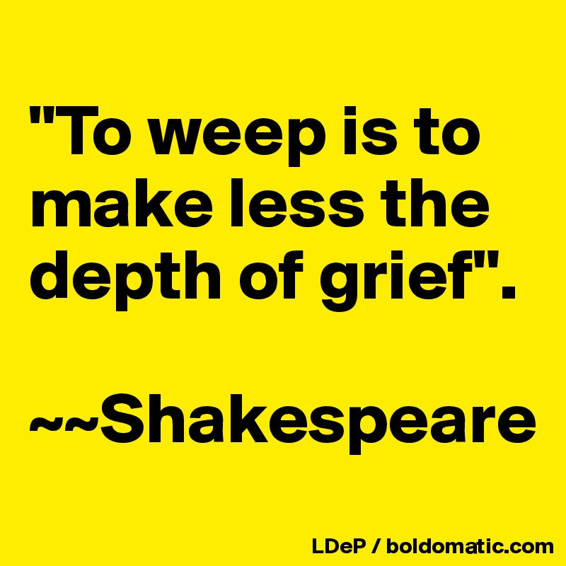 """To weep is to make less the depth of grief"".  ~~Shakespeare"