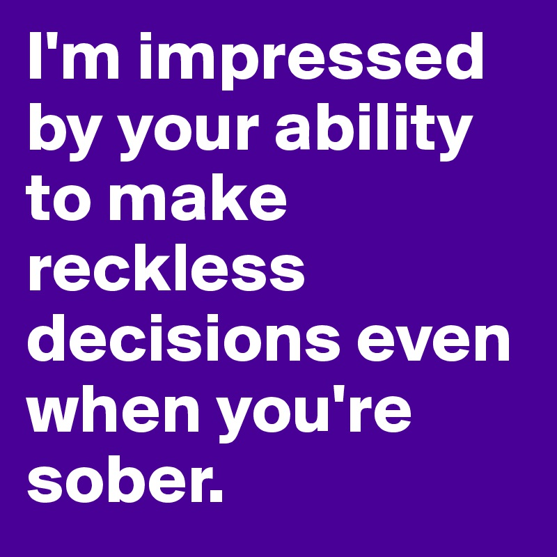 I'm impressed by your ability to make reckless decisions even when you're sober.