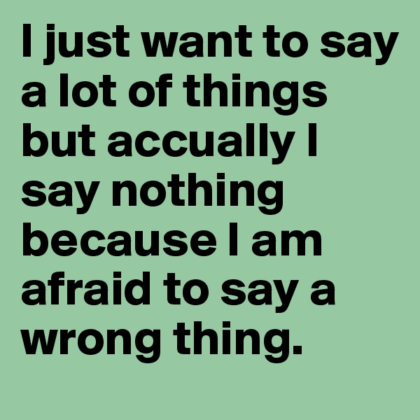 I just want to say a lot of things but accually I say nothing because I am afraid to say a wrong thing.
