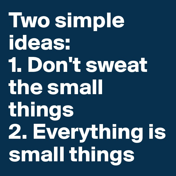 Two simple ideas: 1. Don't sweat the small things 2. Everything is small things