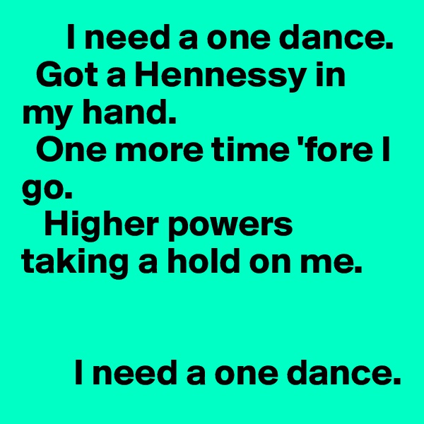I need a one dance.   Got a Hennessy in my hand.   One more time 'fore I go.    Higher powers taking a hold on me.          I need a one dance.