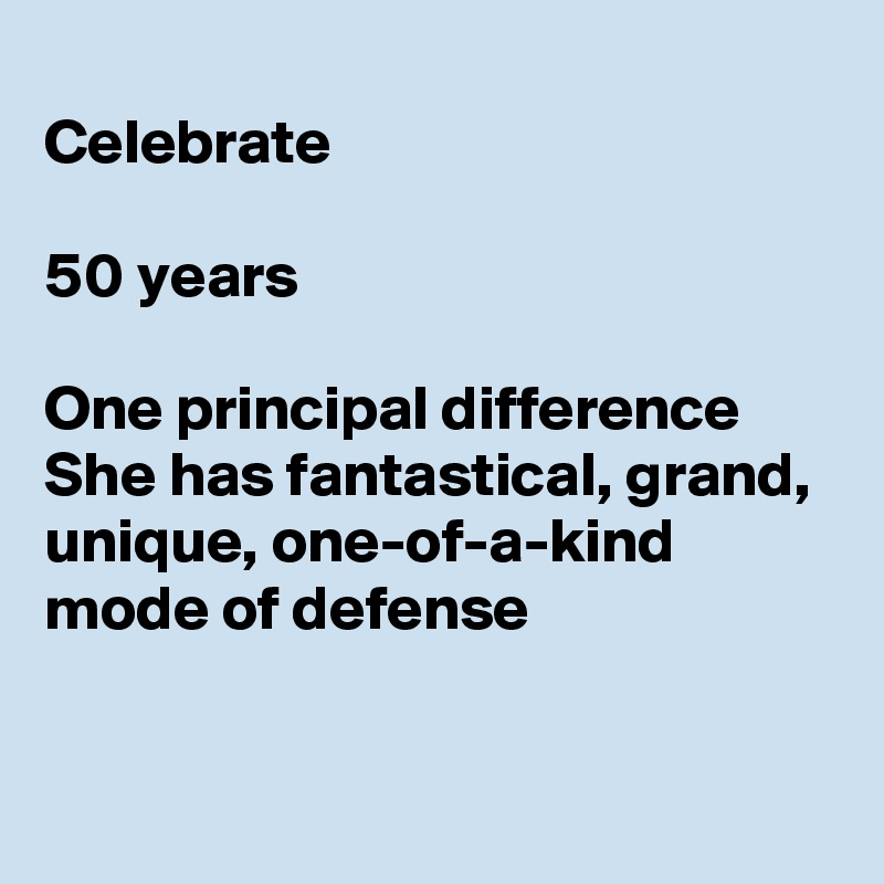 Celebrate   50 years  One principal difference She has fantastical, grand, unique, one-of-a-kind mode of defense