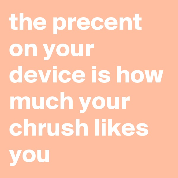 the precent on your device is how much your chrush likes you