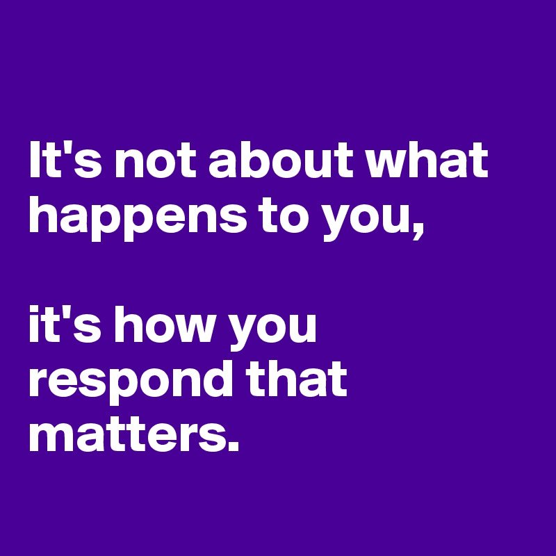 It's not about what happens to you,   it's how you respond that matters.