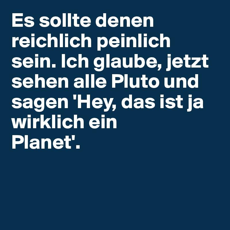 Es sollte denen reichlich peinlich sein. Ich glaube, jetzt sehen alle Pluto und sagen 'Hey, das ist ja wirklich ein  Planet'.