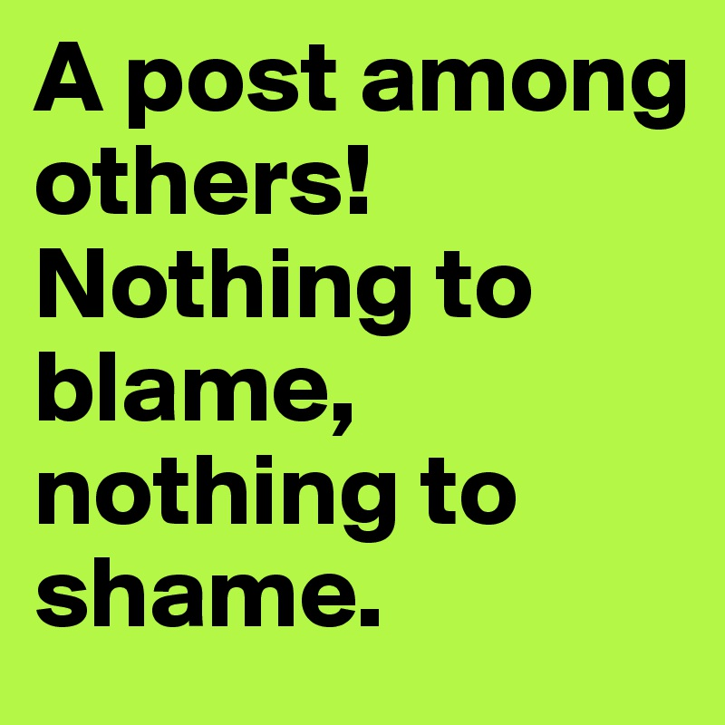 A post among others! Nothing to blame, nothing to shame.