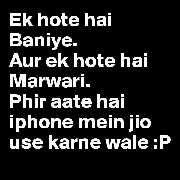 Ek hote hai Baniye. Aur ek hote hai Marwari. Phir aate hai iphone mein jio use karne wale :P
