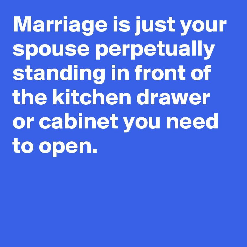 Marriage is just your spouse perpetually standing in front of the kitchen drawer or cabinet you need to open.