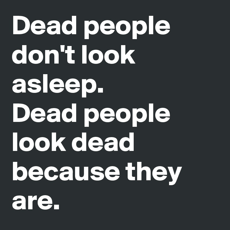 Dead people don't look asleep. Dead people look dead because they are.