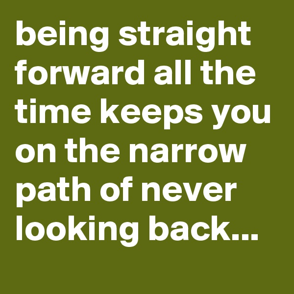being straight forward all the time keeps you on the narrow path of never looking back...