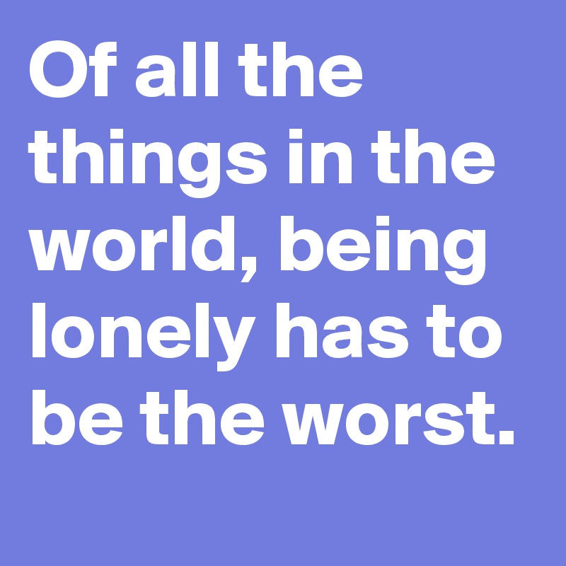 Of all the things in the world, being lonely has to be the worst.