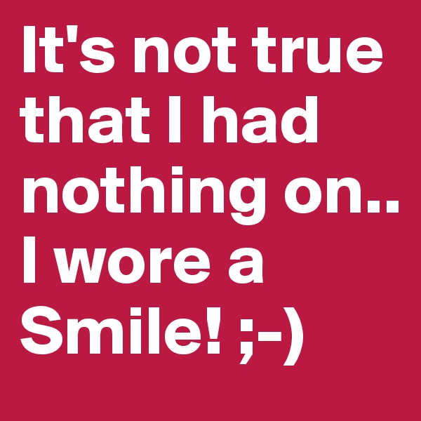 It's not true that I had nothing on.. I wore a Smile! ;-)