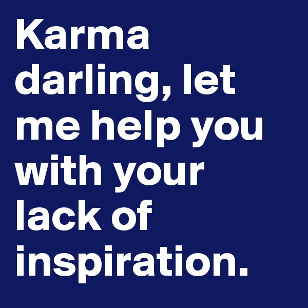 Karma darling, let me help you with your lack of inspiration.
