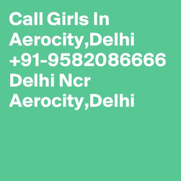 Call Girls In Aerocity,Delhi +91-9582086666 Delhi Ncr Aerocity,Delhi