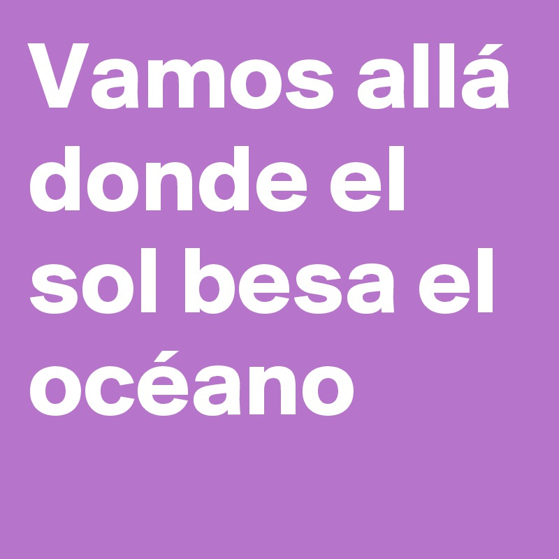 Vamos allá donde el sol besa el océano