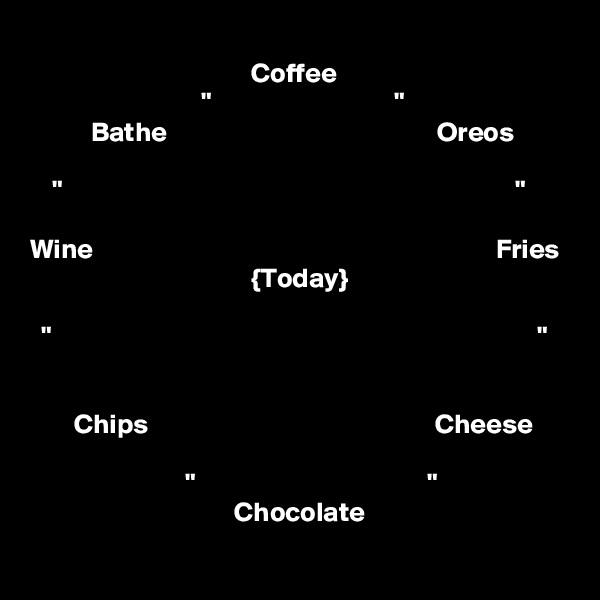 "Coffee                                ""                                 ""            Bathe                                                 Oreos      ""                                                                                  ""  Wine                                                                         Fries                                         {Today}    ""                                                                                        ""                                                   Chips                                                    Cheese                                    ""                                          ""                                      Chocolate"