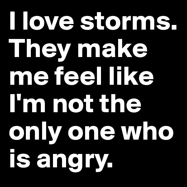 I love storms. They make me feel like I'm not the only one who is angry.