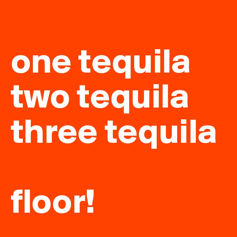 one tequila two tequila three tequila  floor!