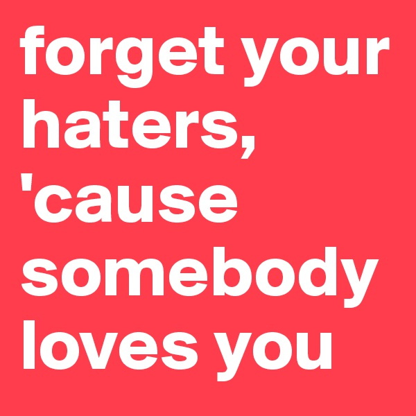 forget your haters, 'cause somebody loves you
