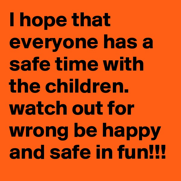I hope that everyone has a safe time with the children. watch out for wrong be happy and safe in fun!!!