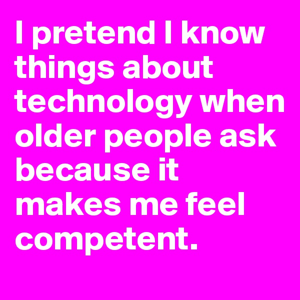 I pretend I know things about technology when older people ask because it makes me feel competent.
