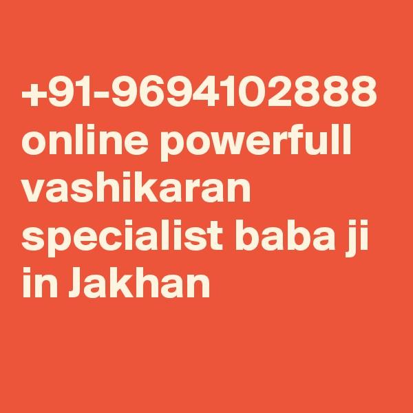 +91-9694102888 online powerfull vashikaran specialist baba ji in Jakhan