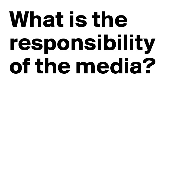 What is the responsibility of the media?