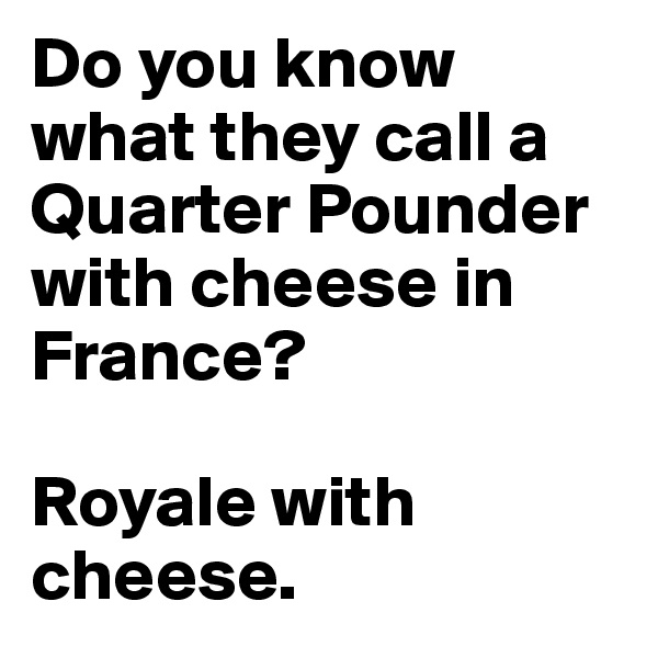 Do you know what they call a Quarter Pounder with cheese in France?   Royale with cheese.