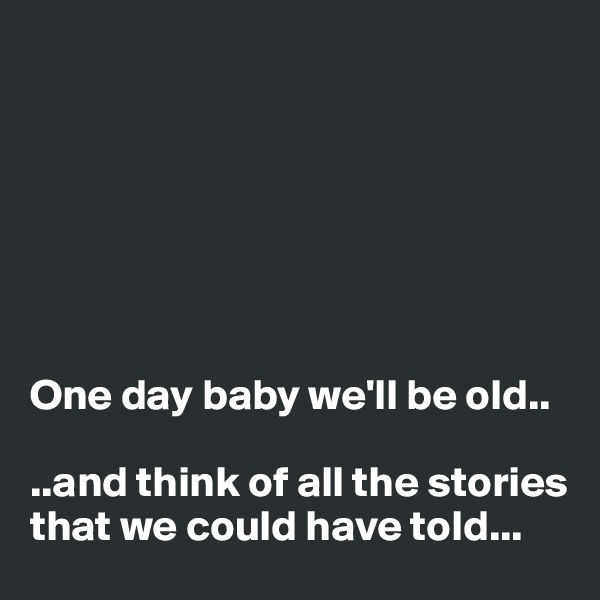 One day baby we'll be old..  ..and think of all the stories that we could have told...