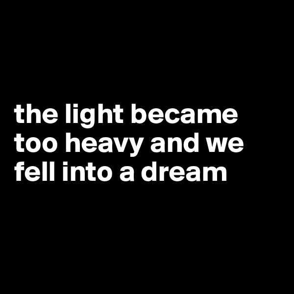 the light became too heavy and we fell into a dream