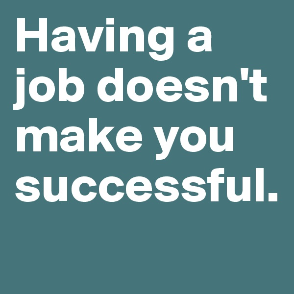 Having a job doesn't make you successful.