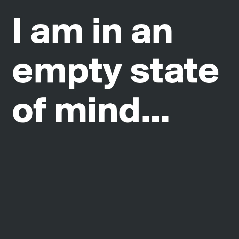 I am in an empty state of mind...