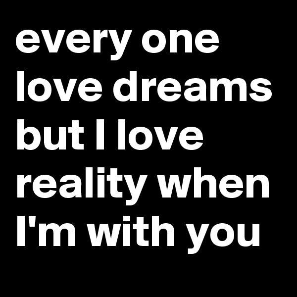 every one love dreams but I love reality when I'm with you