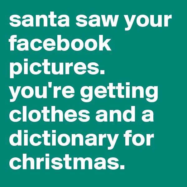 santa saw your facebook pictures.  you're getting clothes and a dictionary for christmas.